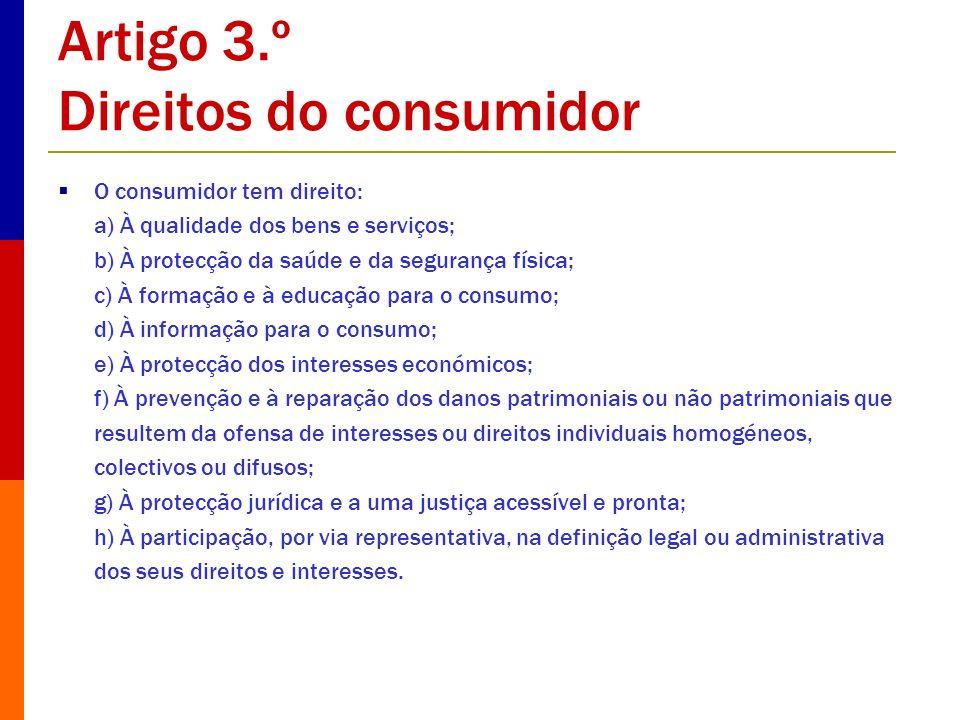 Artigo 3.º Direitos do consumidor O consumidor tem direito: a) À qualidade dos bens e serviços; b) À protecção da saúde e da segurança física; c) À fo