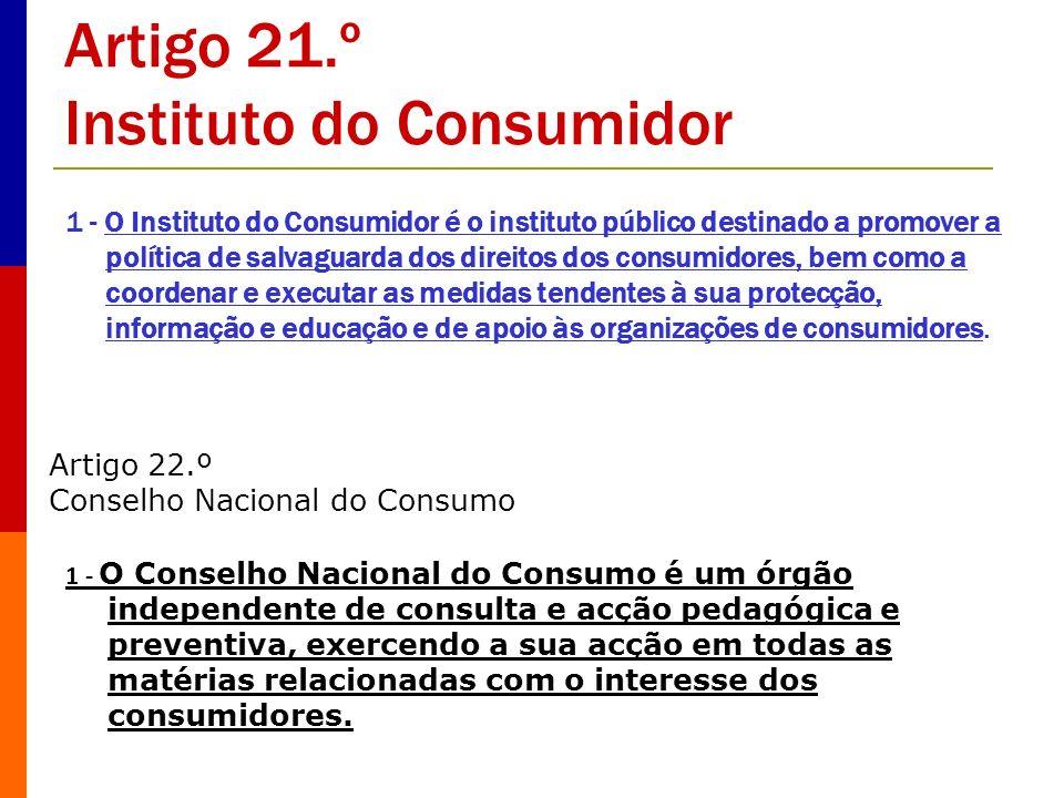 Artigo 21.º Instituto do Consumidor 1 - O Instituto do Consumidor é o instituto público destinado a promover a política de salvaguarda dos direitos do