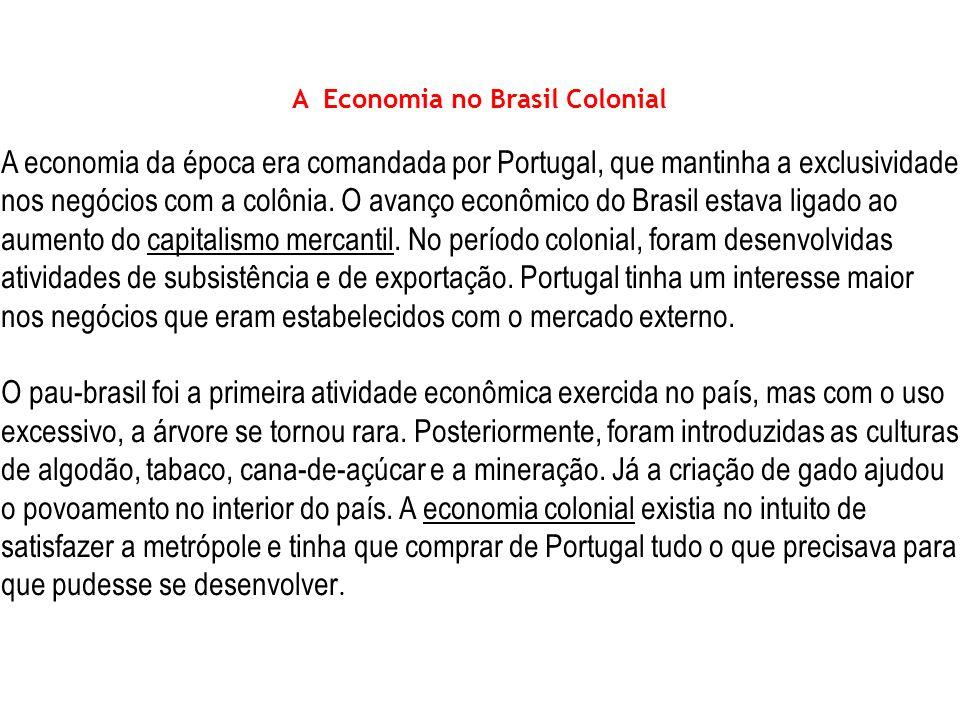 Economia A Economia no Brasil Colonial A economia da época era comandada por Portugal, que mantinha a exclusividade nos negócios com a colônia. O avan