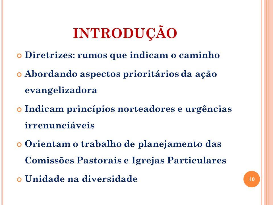 INTRODUÇÃO Diretrizes: rumos que indicam o caminho Abordando aspectos prioritários da ação evangelizadora Indicam princípios norteadores e urgências i