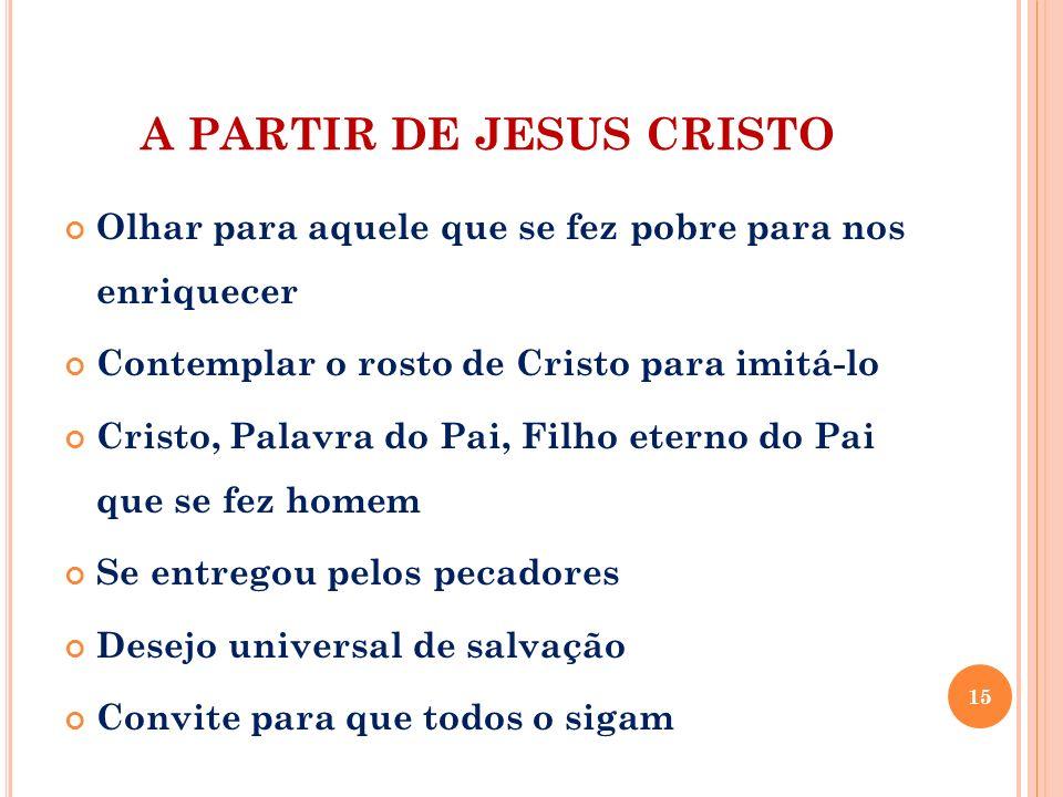 A PARTIR DE JESUS CRISTO Olhar para aquele que se fez pobre para nos enriquecer Contemplar o rosto de Cristo para imitá-lo Cristo, Palavra do Pai, Fil