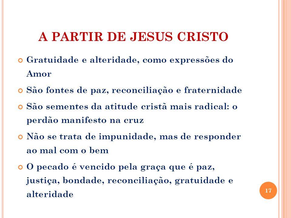A PARTIR DE JESUS CRISTO Gratuidade e alteridade, como expressões do Amor São fontes de paz, reconciliação e fraternidade São sementes da atitude cris