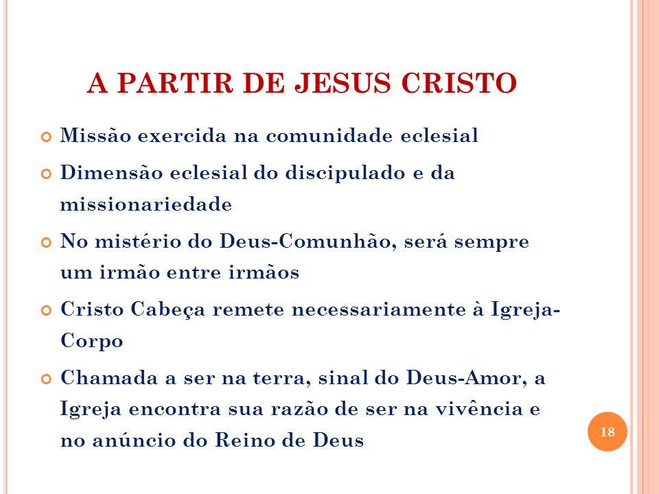 A PARTIR DE JESUS CRISTO Missão exercida na comunidade eclesial Dimensão eclesial do discipulado e da missionariedade No mistério do Deus-Comunhão, se