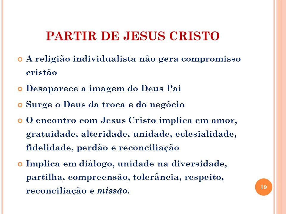 PARTIR DE JESUS CRISTO A religião individualista não gera compromisso cristão Desaparece a imagem do Deus Pai Surge o Deus da troca e do negócio O enc