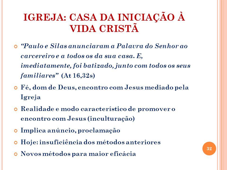 IGREJA: CASA DA INICIAÇÃO À VIDA CRISTÃ Paulo e Silas anunciaram a Palavra do Senhor ao carcereiro e a todos os da sua casa. E, imediatamente, foi bat