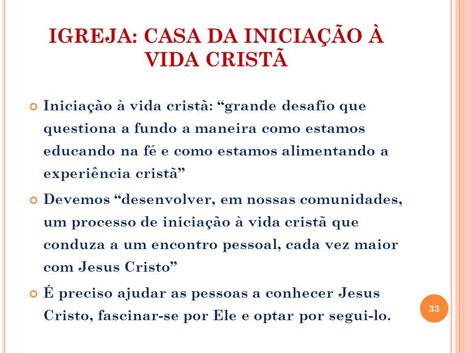 IGREJA: CASA DA INICIAÇÃO À VIDA CRISTÃ Iniciação à vida cristã: grande desafio que questiona a fundo a maneira como estamos educando na fé e como est