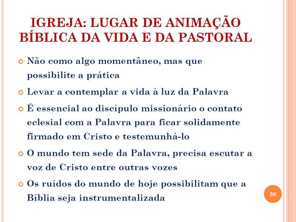 IGREJA: LUGAR DE ANIMAÇÃO BÍBLICA DA VIDA E DA PASTORAL Não como algo momentâneo, mas que possibilite a prática Levar a contemplar a vida à luz da Pal
