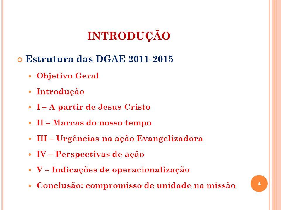 Estrutura das DGAE 2011-2015 Objetivo Geral Introdução I – A partir de Jesus Cristo II – Marcas do nosso tempo III – Urgências na ação Evangelizadora