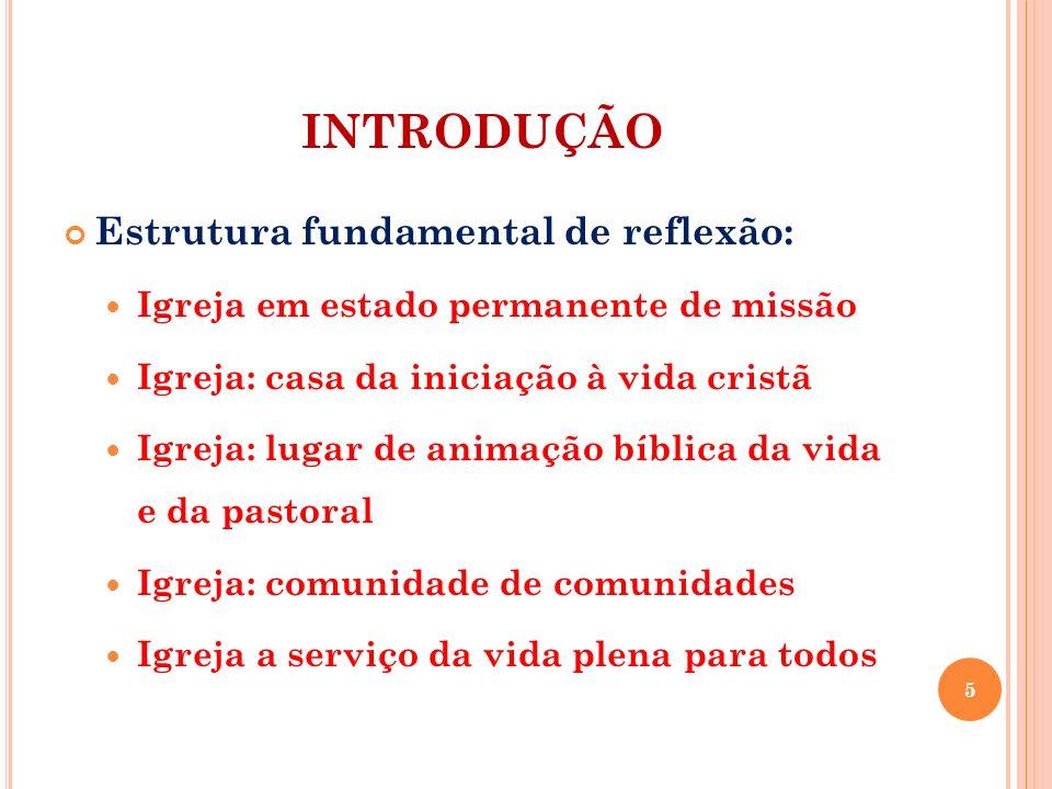 INTRODUÇÃO Estrutura fundamental de reflexão: Igreja em estado permanente de missão Igreja: casa da iniciação à vida cristã Igreja: lugar de animação