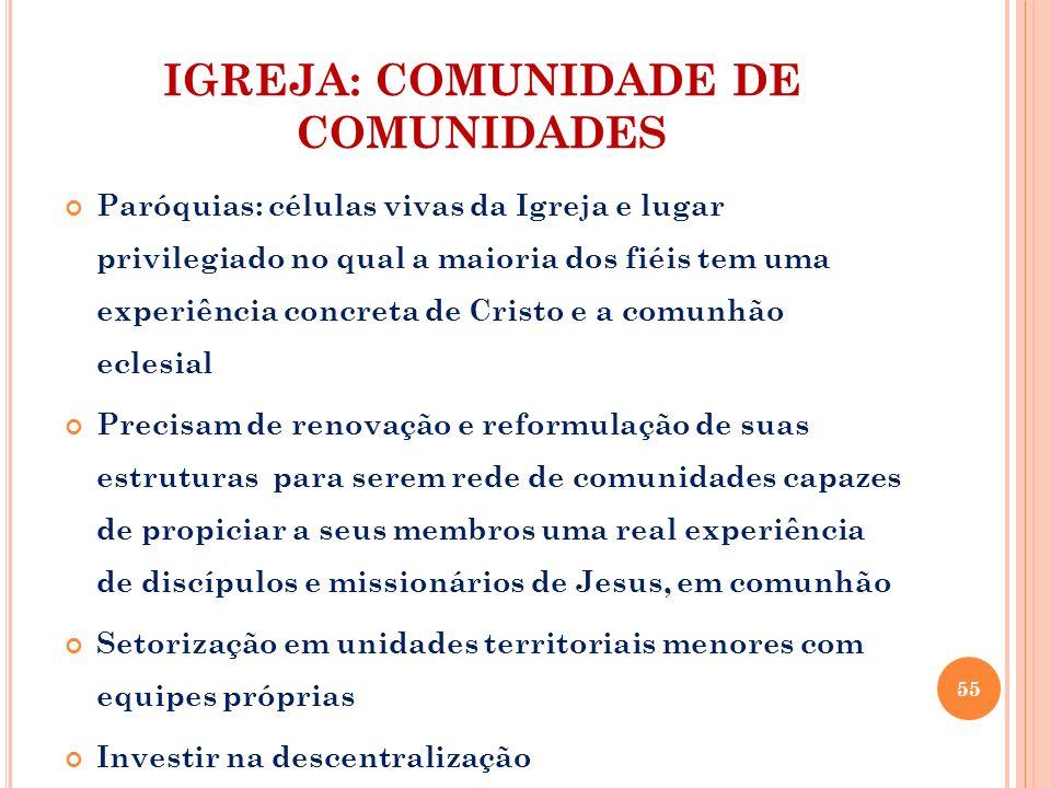 IGREJA: COMUNIDADE DE COMUNIDADES Paróquias: células vivas da Igreja e lugar privilegiado no qual a maioria dos fiéis tem uma experiência concreta de
