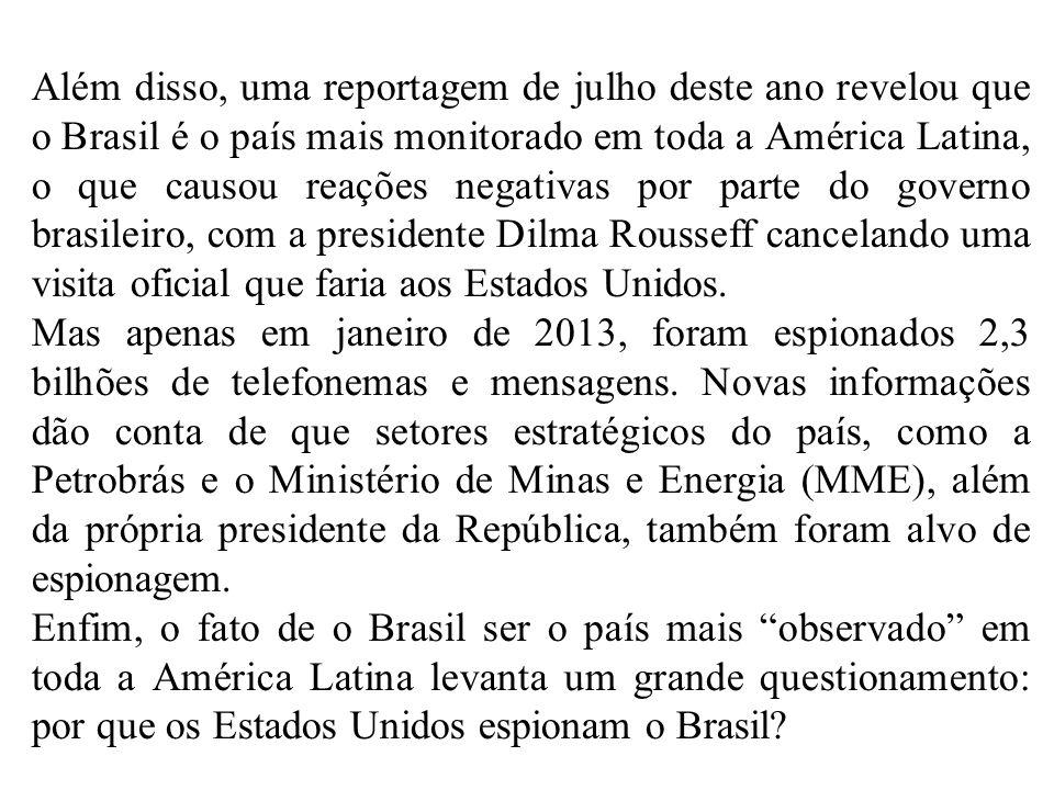 Além disso, uma reportagem de julho deste ano revelou que o Brasil é o país mais monitorado em toda a América Latina, o que causou reações negativas por parte do governo brasileiro, com a presidente Dilma Rousseff cancelando uma visita oficial que faria aos Estados Unidos.