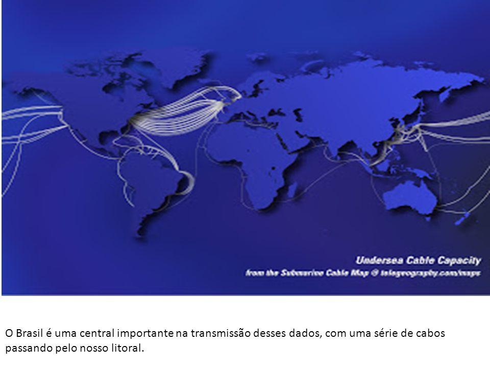 O Brasil é uma central importante na transmissão desses dados, com uma série de cabos passando pelo nosso litoral.