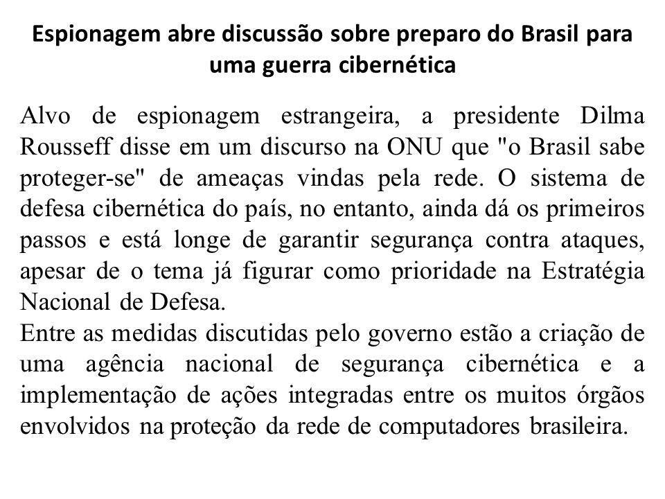 Espionagem abre discussão sobre preparo do Brasil para uma guerra cibernética Alvo de espionagem estrangeira, a presidente Dilma Rousseff disse em um discurso na ONU que o Brasil sabe proteger-se de ameaças vindas pela rede.