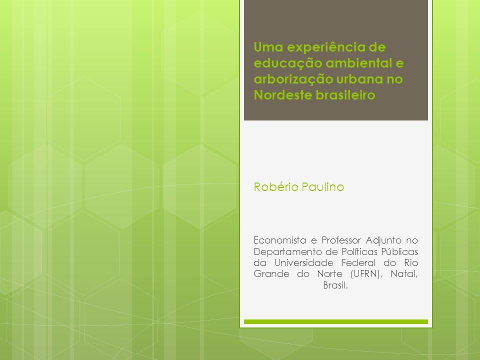 Uma experiência de educação ambiental e arborização urbana no Nordeste brasileiro Robério Paulino Economista e Professor Adjunto no Departamento de Po