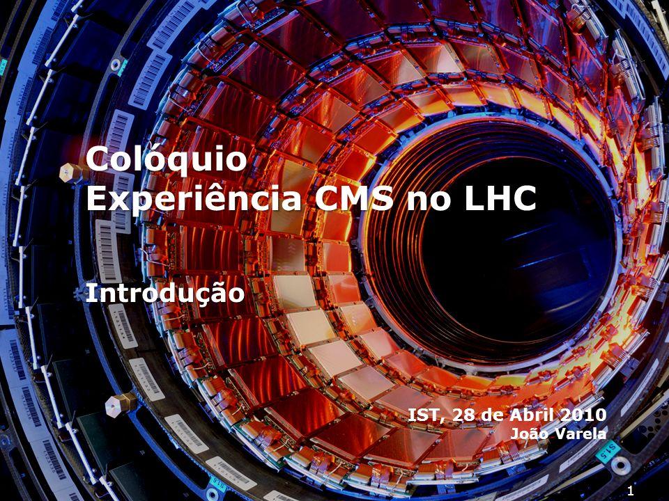 1 Colóquio Experiência CMS no LHC IST, 28 de Abril 2010 João Varela Introdução