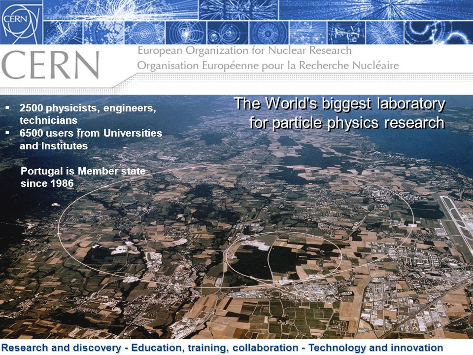 3 Research and discovery - Education, training, collaboration - Technology and innovation The World's biggest laboratory for particle physics research