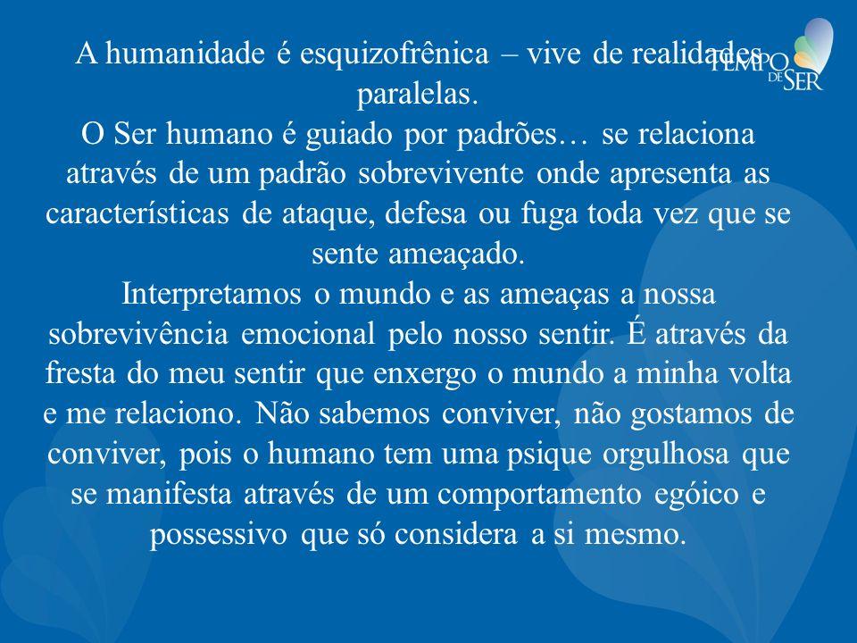 A humanidade é esquizofrênica – vive de realidades paralelas. O Ser humano é guiado por padrões… se relaciona através de um padrão sobrevivente onde a