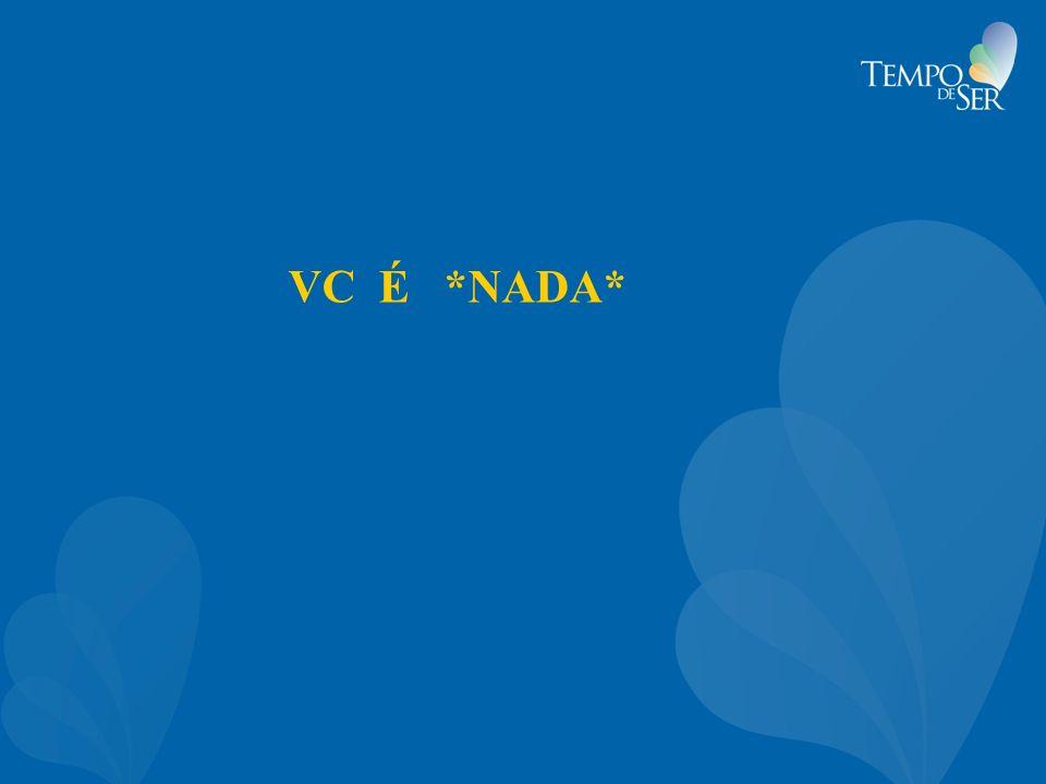 VC É *NADA*