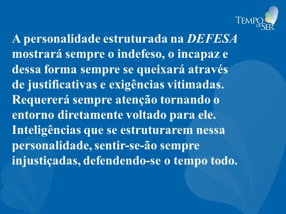 A personalidade estruturada na DEFESA mostrará sempre o indefeso, o incapaz e dessa forma sempre se queixará através de justificativas e exigências vi