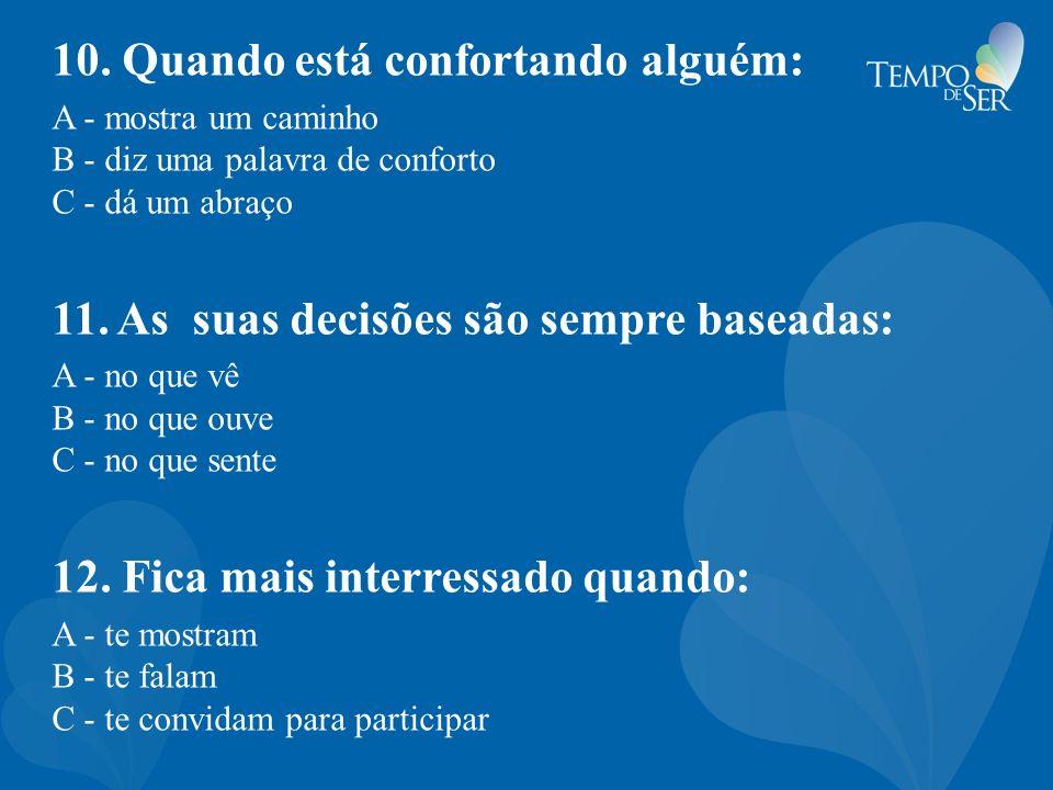 10. Quando está confortando alguém: A - mostra um caminho B - diz uma palavra de conforto C - dá um abraço 11. As suas decisões são sempre baseadas: A