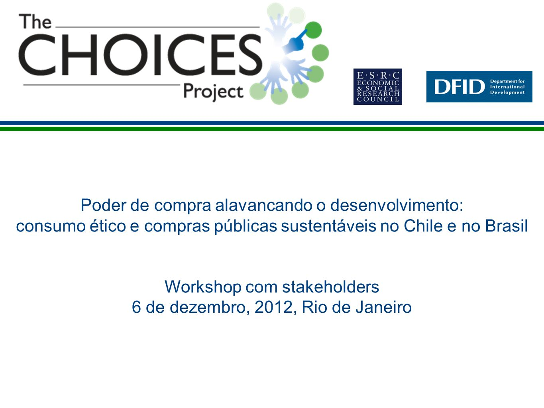 Poder de compra alavancando o desenvolvimento: consumo ético e compras públicas sustentáveis no Chile e no Brasil Workshop com stakeholders 6 de dezembro, 2012, Rio de Janeiro