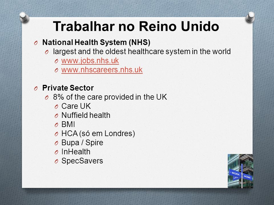 Trabalhar no Reino Unido O National Health System (NHS) O largest and the oldest healthcare system in the world O www.jobs.nhs.uk www.jobs.nhs.uk O www.nhscareers.nhs.uk www.nhscareers.nhs.uk O Private Sector O 8% of the care provided in the UK O Care UK O Nuffield health O BMI O HCA (só em Londres) O Bupa / Spire O InHealth O SpecSavers