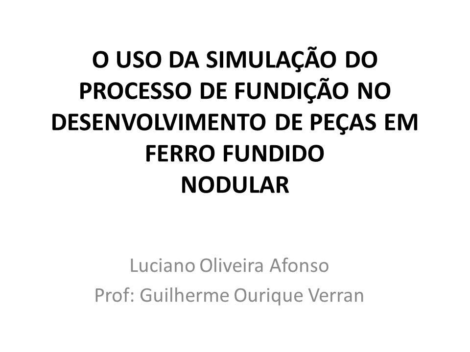 O USO DA SIMULAÇÃO DO PROCESSO DE FUNDIÇÃO NO DESENVOLVIMENTO DE PEÇAS EM FERRO FUNDIDO NODULAR Luciano Oliveira Afonso Prof: Guilherme Ourique Verran
