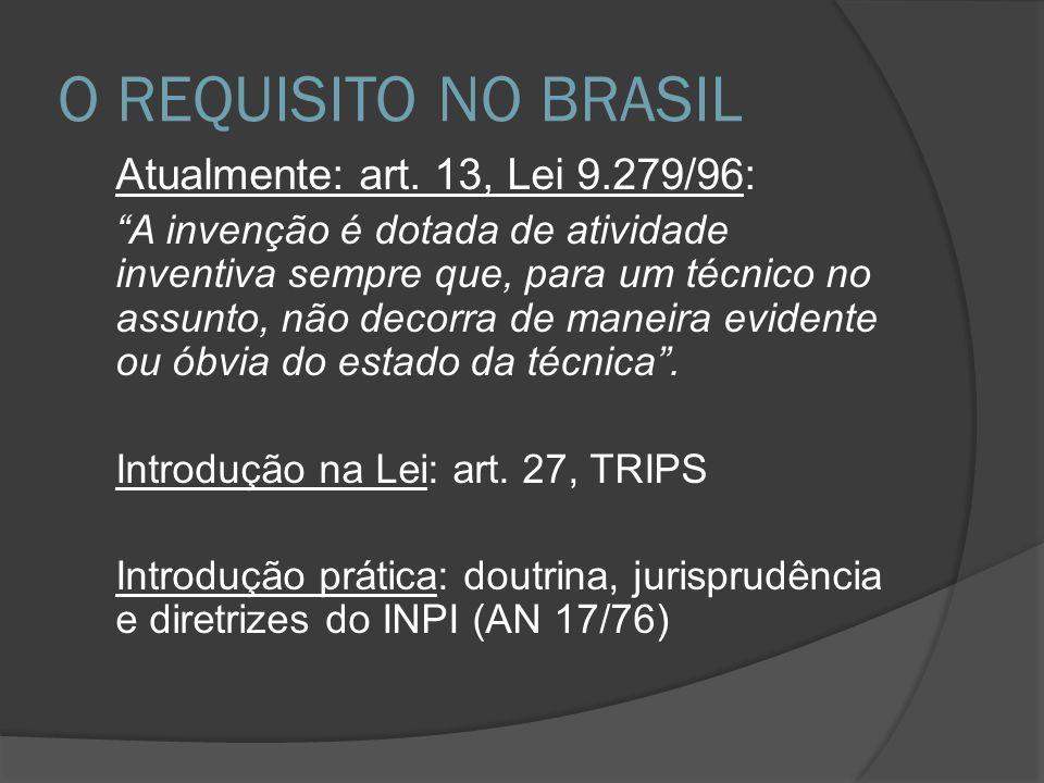 O REQUISITO NO BRASIL Atualmente: art. 13, Lei 9.279/96: A invenção é dotada de atividade inventiva sempre que, para um técnico no assunto, não decorr