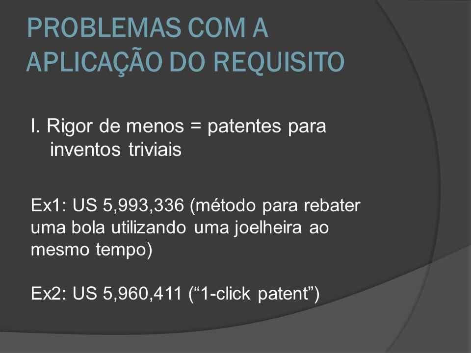 PROBLEMAS COM A APLICAÇÃO DO REQUISITO I. Rigor de menos = patentes para inventos triviais Ex1: US 5,993,336 (método para rebater uma bola utilizando