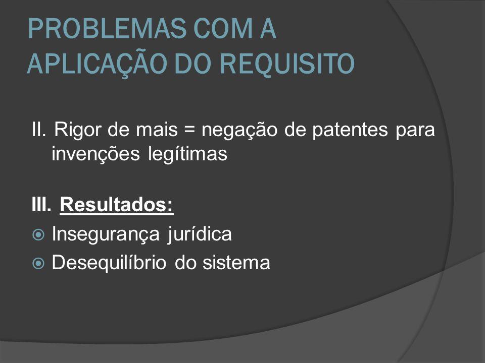 PROBLEMAS COM A APLICAÇÃO DO REQUISITO II. Rigor de mais = negação de patentes para invenções legítimas III. Resultados: Insegurança jurídica Desequil