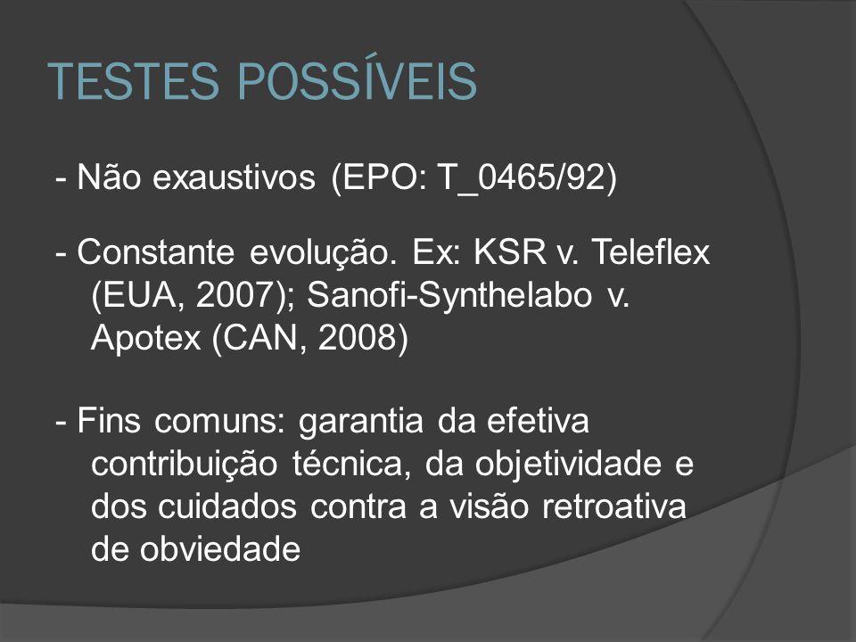TESTES POSSÍVEIS - Não exaustivos (EPO: T_0465/92) - Constante evolução. Ex: KSR v. Teleflex (EUA, 2007); Sanofi-Synthelabo v. Apotex (CAN, 2008) - Fi