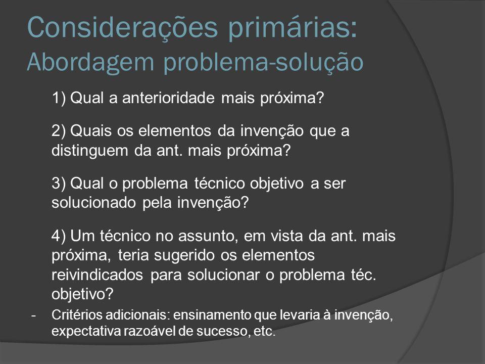 Considerações primárias: Abordagem problema-solução 1) Qual a anterioridade mais próxima? 2) Quais os elementos da invenção que a distinguem da ant. m