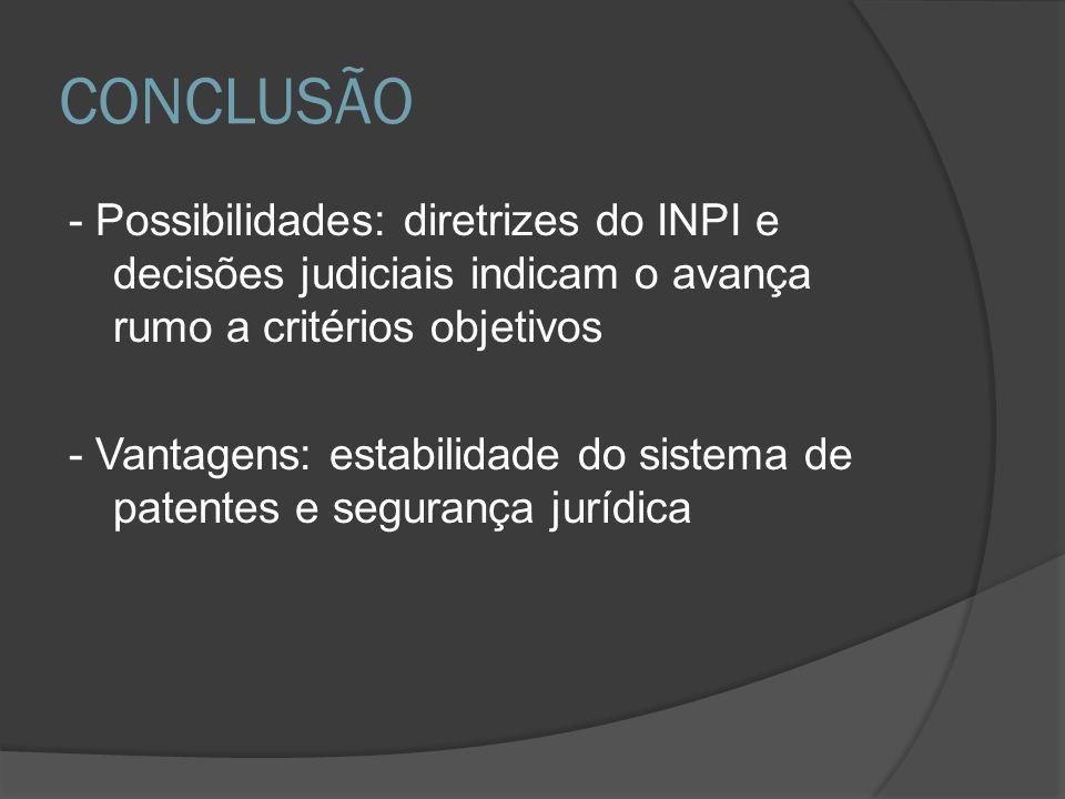 CONCLUSÃO - Possibilidades: diretrizes do INPI e decisões judiciais indicam o avança rumo a critérios objetivos - Vantagens: estabilidade do sistema d