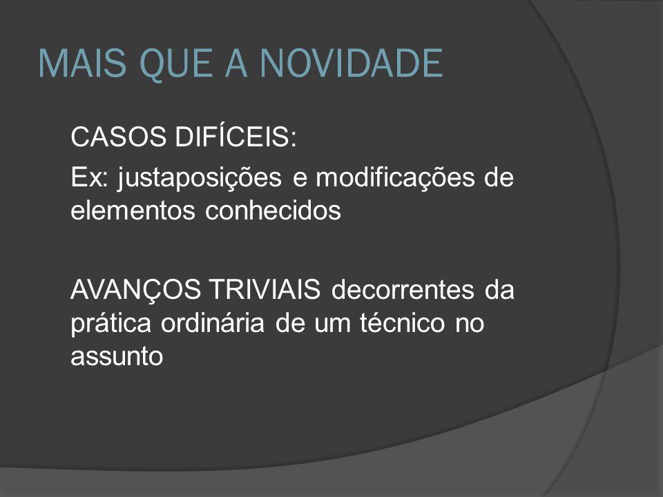 MAIS QUE A NOVIDADE CASOS DIFÍCEIS: Ex: justaposições e modificações de elementos conhecidos AVANÇOS TRIVIAIS decorrentes da prática ordinária de um t