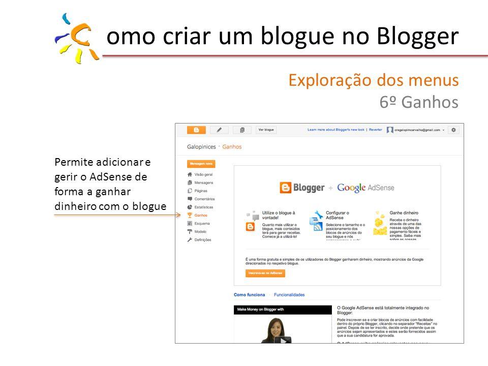 omo criar um blogue no Blogger Exploração dos menus 6º Ganhos Permite adicionar e gerir o AdSense de forma a ganhar dinheiro com o blogue