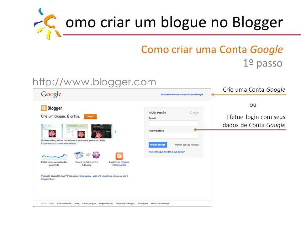 omo criar um blogue no Blogger http://www.blogger.com Efetue login com seus dados de Conta Google ou Crie uma Conta Google Como criar uma Conta Google 1º passo