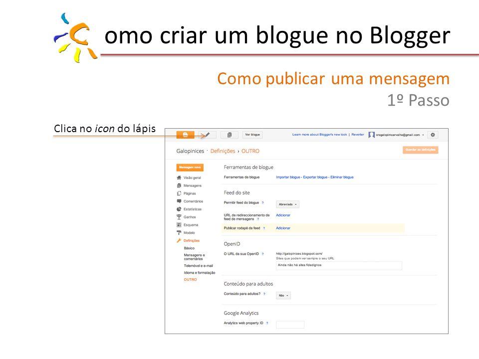omo criar um blogue no Blogger Como publicar uma mensagem 1º Passo Clica no icon do lápis