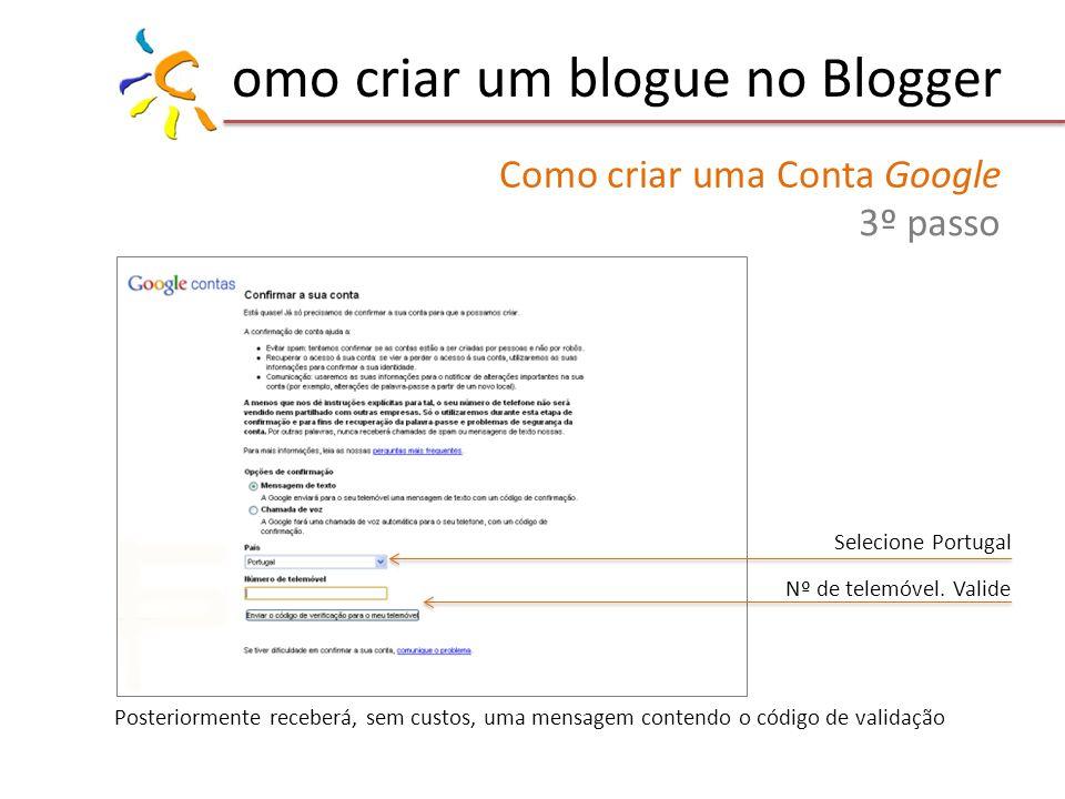 omo criar um blogue no Blogger Como criar uma Conta Google 3º passo Posteriormente receberá, sem custos, uma mensagem contendo o código de validação Selecione Portugal Nº de telemóvel.