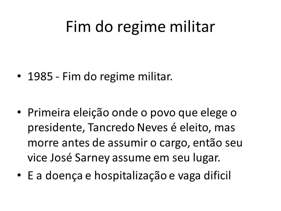 Fim do regime militar 1985 - Fim do regime militar. Primeira eleição onde o povo que elege o presidente, Tancredo Neves é eleito, mas morre antes de a