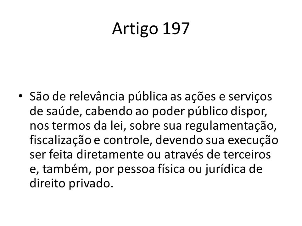 Artigo 197 São de relevância pública as ações e serviços de saúde, cabendo ao poder público dispor, nos termos da lei, sobre sua regulamentação, fisca