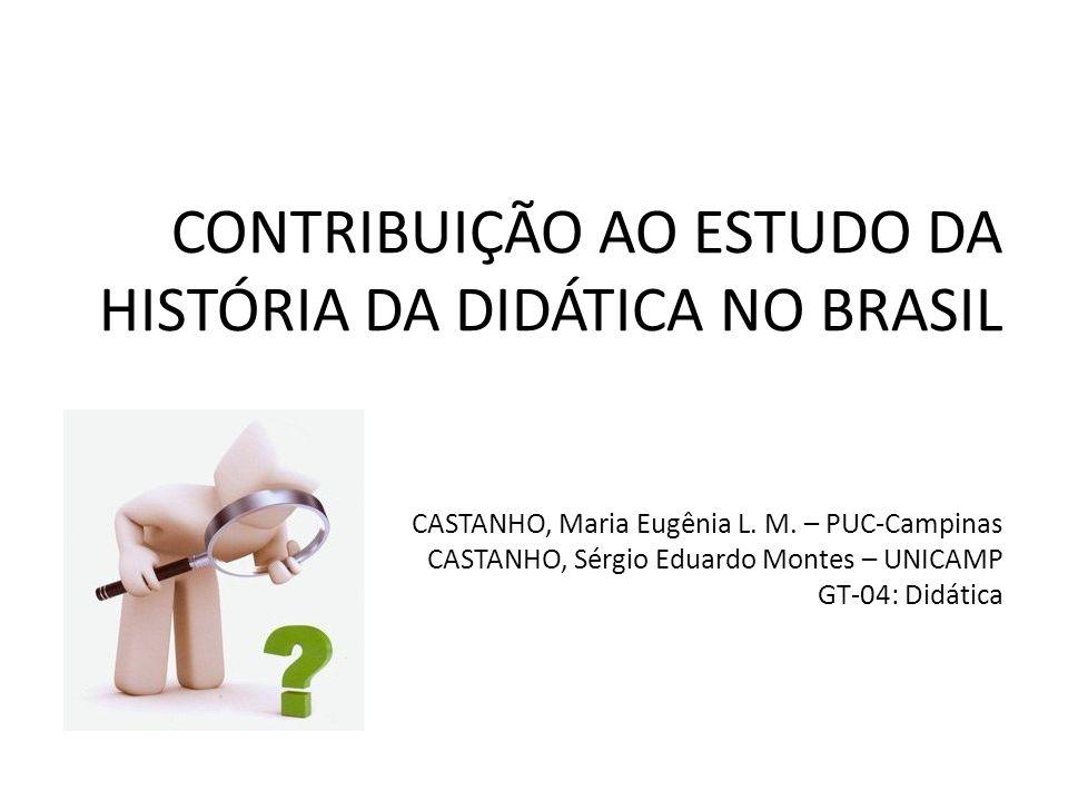 CONTRIBUIÇÃO AO ESTUDO DA HISTÓRIA DA DIDÁTICA NO BRASIL CASTANHO, Maria Eugênia L. M. – PUC-Campinas CASTANHO, Sérgio Eduardo Montes – UNICAMP GT-04: