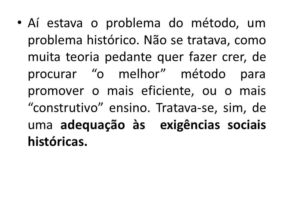 Aí estava o problema do método, um problema histórico. Não se tratava, como muita teoria pedante quer fazer crer, de procurar o melhor método para pro