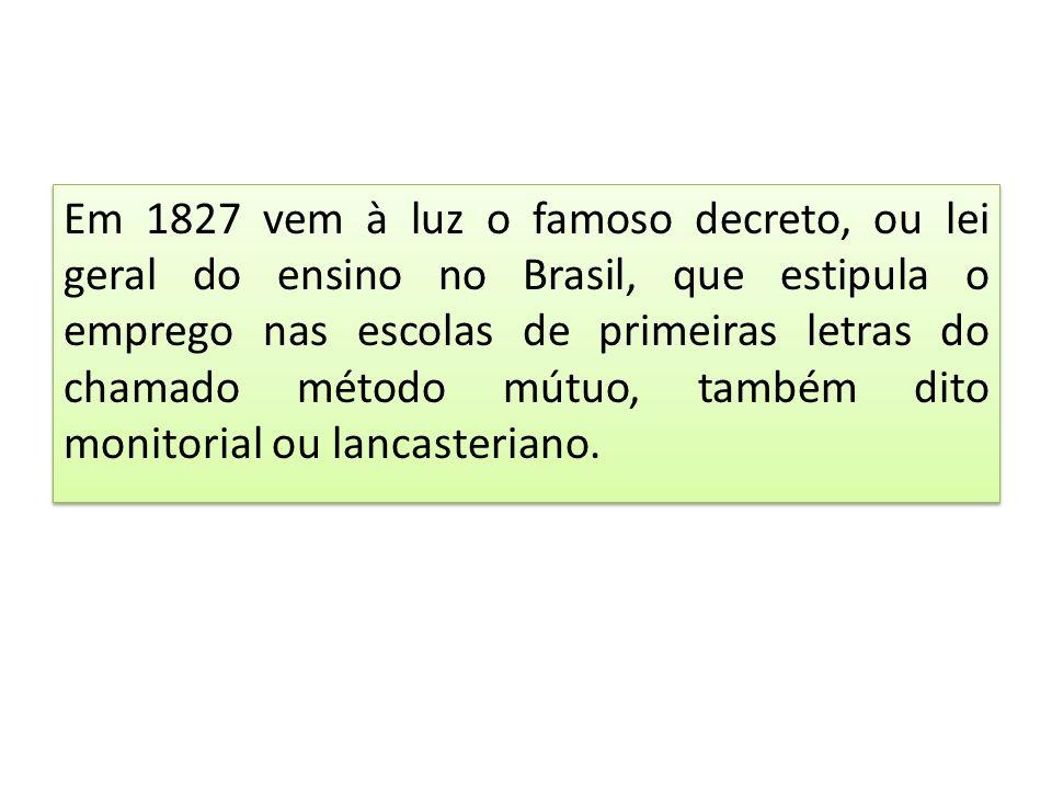 Em 1827 vem à luz o famoso decreto, ou lei geral do ensino no Brasil, que estipula o emprego nas escolas de primeiras letras do chamado método mútuo,
