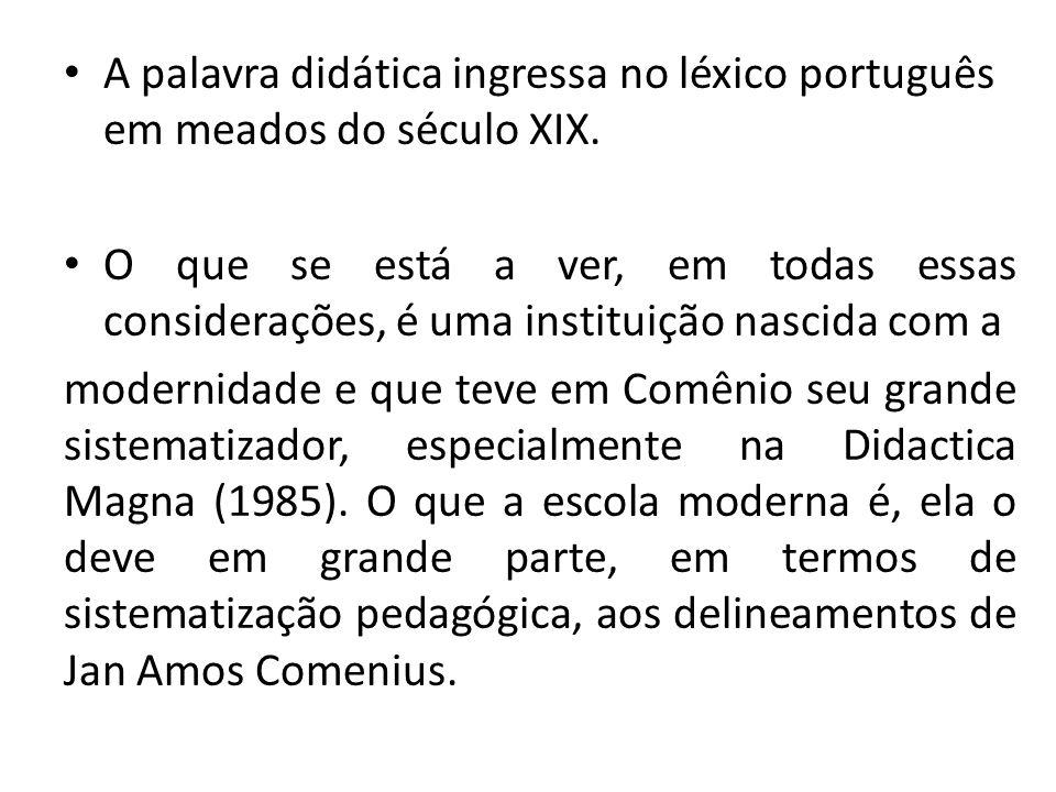 A palavra didática ingressa no léxico português em meados do século XIX. O que se está a ver, em todas essas considerações, é uma instituição nascida