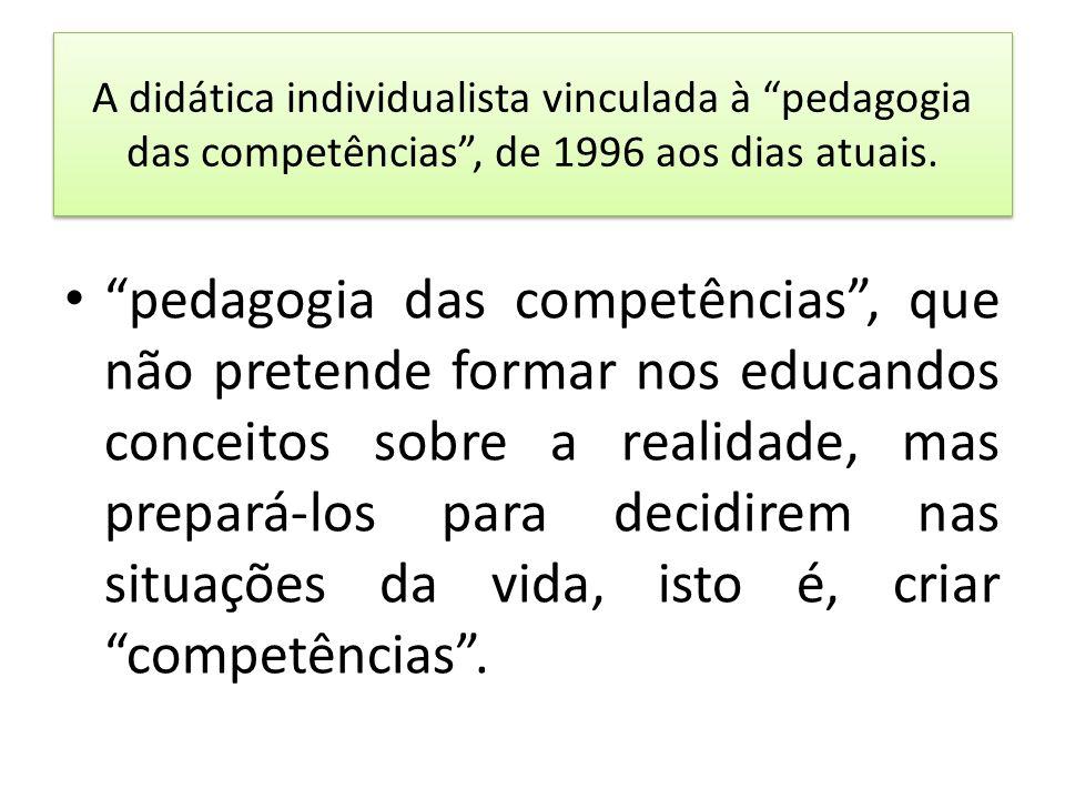 A didática individualista vinculada à pedagogia das competências, de 1996 aos dias atuais. pedagogia das competências, que não pretende formar nos edu