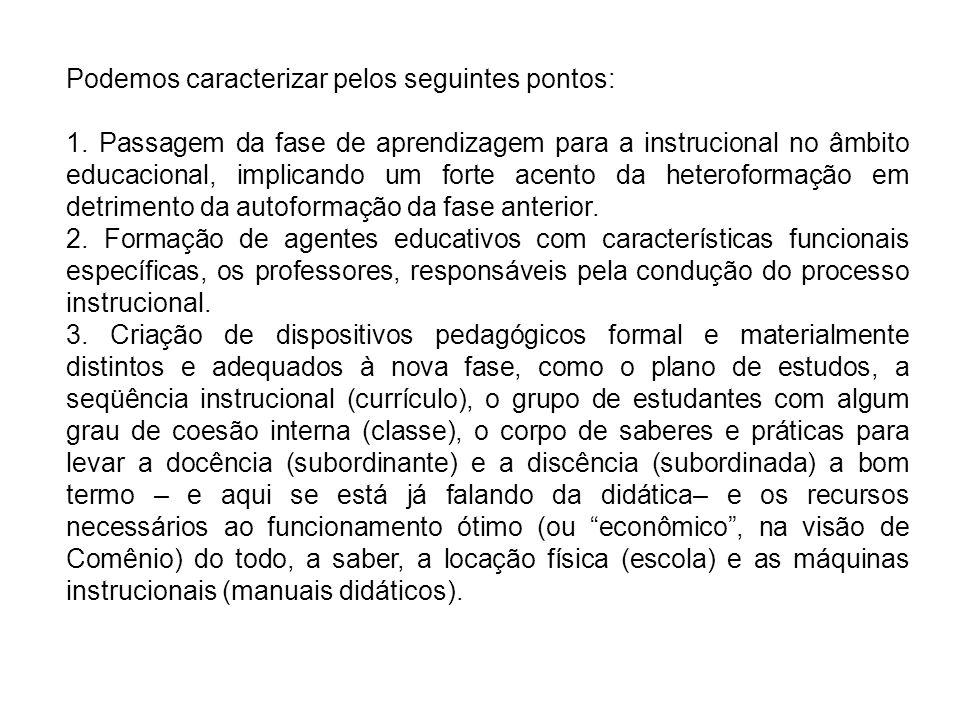 Podemos caracterizar pelos seguintes pontos: 1. Passagem da fase de aprendizagem para a instrucional no âmbito educacional, implicando um forte acento