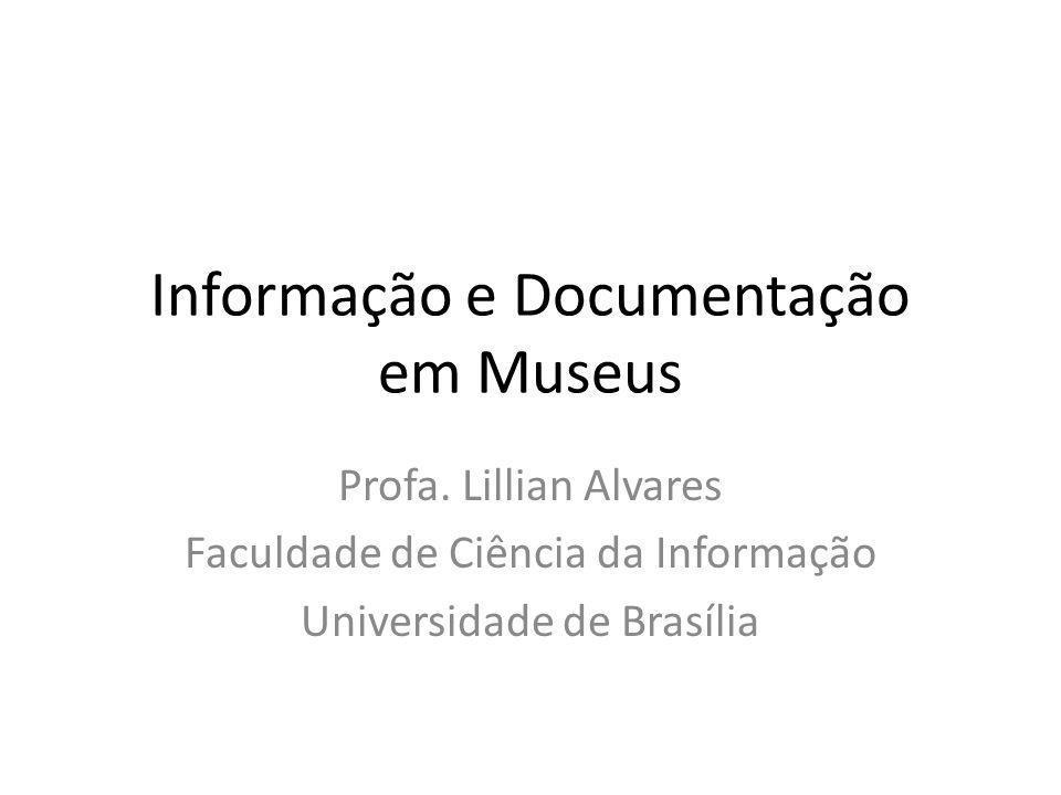 Informação e Documentação em Museus Profa. Lillian Alvares Faculdade de Ciência da Informação Universidade de Brasília