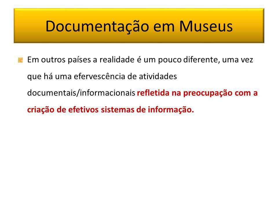 Documentação em Museus Em outros países a realidade é um pouco diferente, uma vez que há uma efervescência de atividades documentais/informacionais re