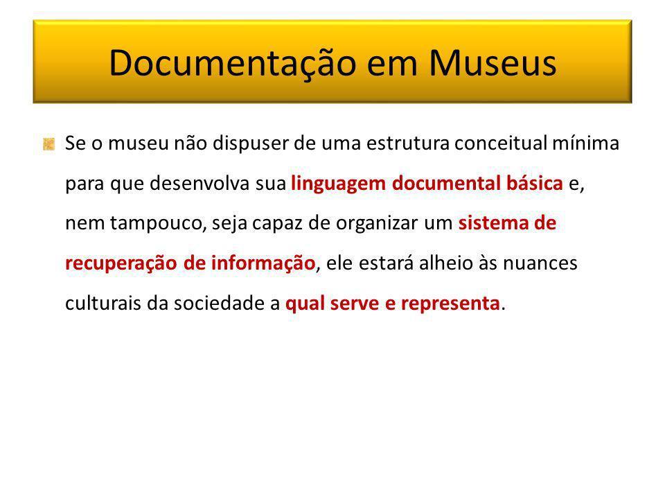 Documentação em Museus Se o museu não dispuser de uma estrutura conceitual mínima para que desenvolva sua linguagem documental básica e, nem tampouco,