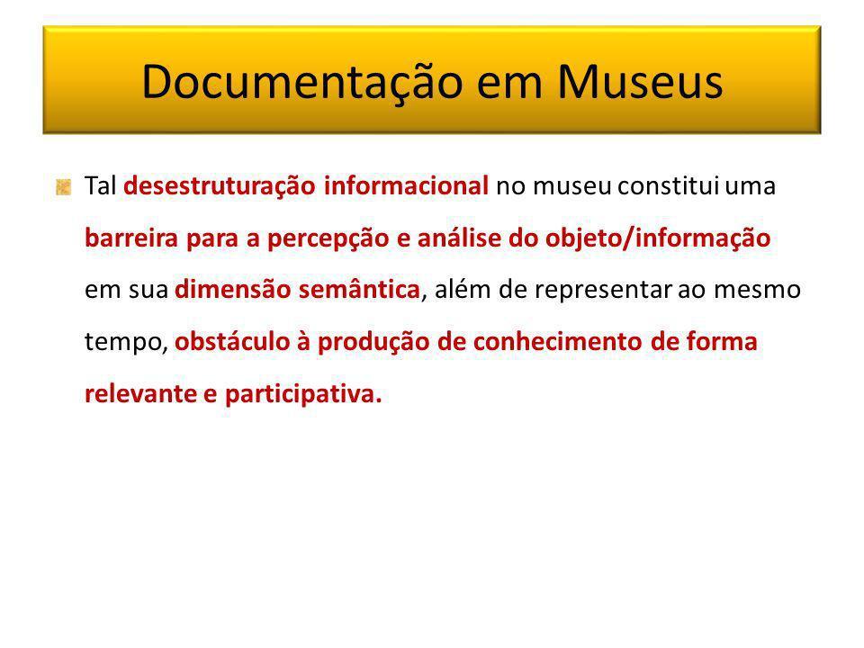 Documentação em Museus Tal desestruturação informacional no museu constitui uma barreira para a percepção e análise do objeto/informação em sua dimens